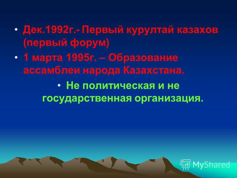 Дек.1992 г.- Первый курултай казахов (первый форум) 1 марта 1995 г. – Образование ассамблеи народа Казахстана. Не политическая и не государственная организация.