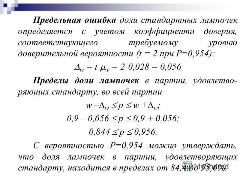 Предельная ошибка доли стандартных лампочек определяется с учетом коэффициента доверия, соответствующего требуемому уровню доверительной вероятности (t = 2 при Р=0,954): w = t w = 2 ּ0,028 = 0,056 Пределы доли лампочек в партии, удовлетво- ряющих ста