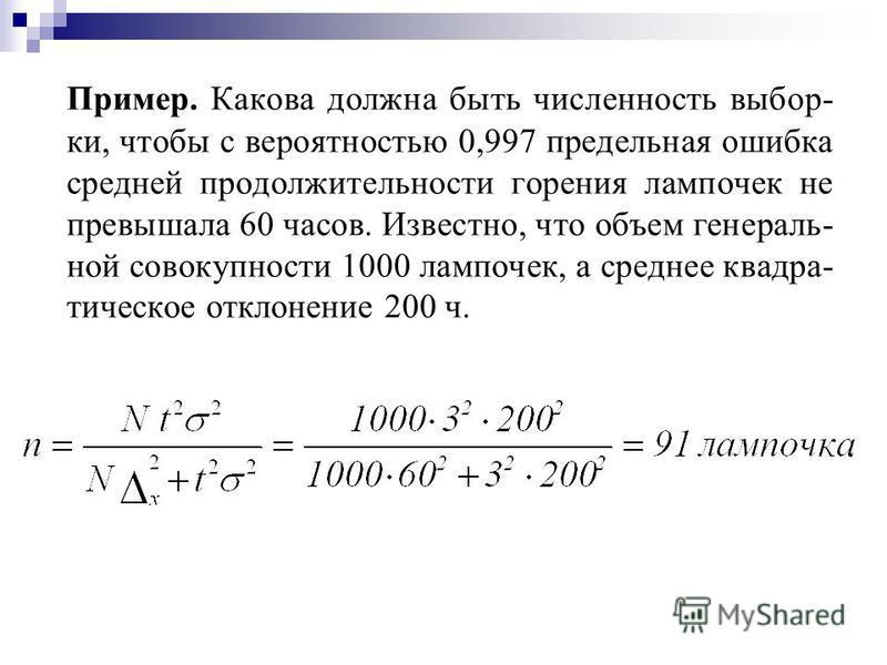 Пример. Какова должна быть численность выбор- ки, чтобы с вероятностью 0,997 предельная ошибка средней продолжительности горения лампочек не превышала 60 часов. Известно, что объем генераль- ной совокупности 1000 лампочек, а среднее квадра- тическое