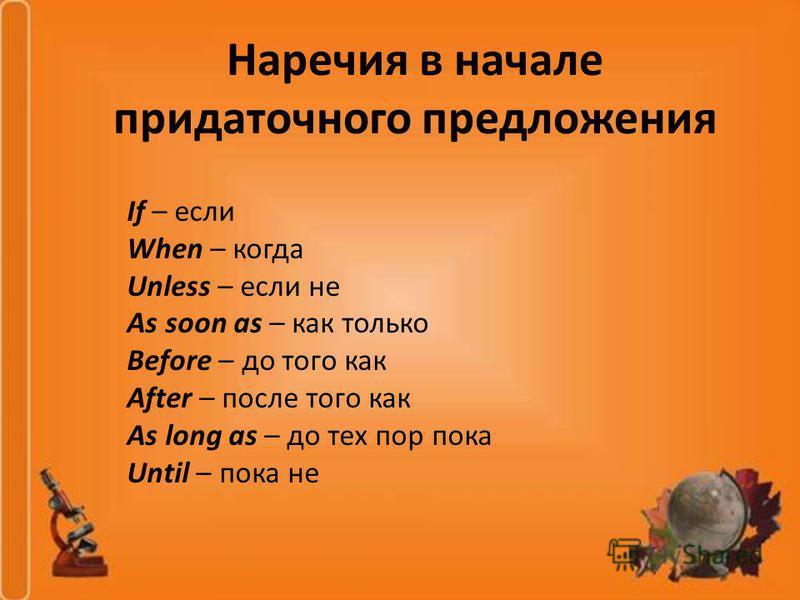 Наречия в начале придаточного предложения If – если When – когда Unless – если не As soon as – как только Before – до того как After – после того как As long as – до тех пор пока Until – пока не