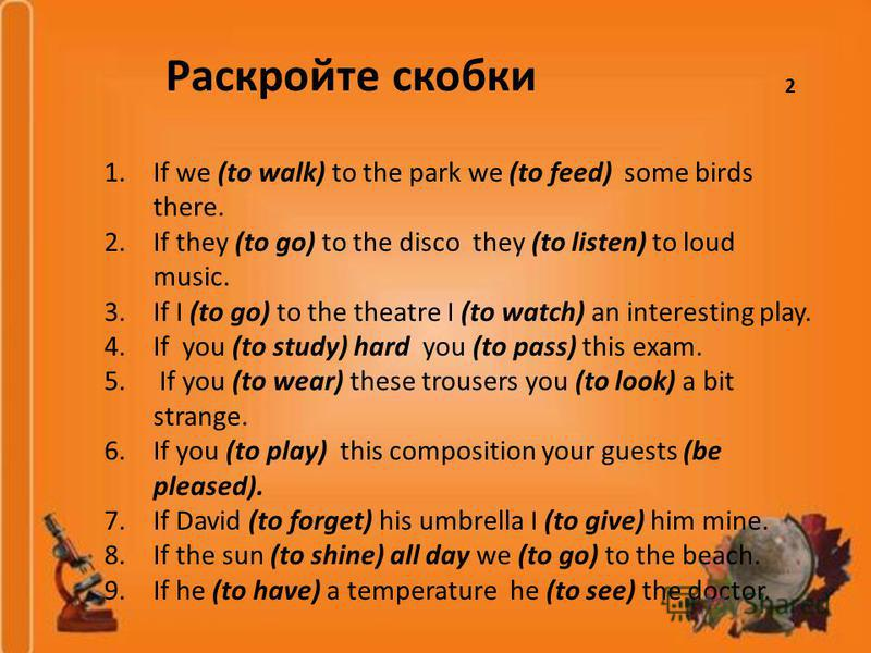 1.If we (to walk) to the park we (to feed) some birds there. 2.If they (to go) to the disco they (to listen) to loud music. 3.If I (to go) to the theatre I (to watch) an interesting play. 4.If you (to study) hard you (to pass) this exam. 5. If you (t