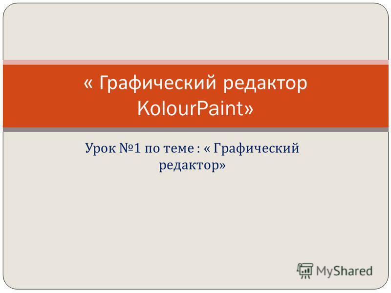 Урок 1 по теме : « Графический редактор » « Графический редактор KolourPaint»