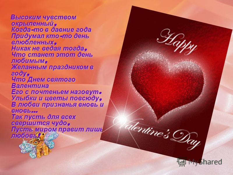 Высоким чувством окрыленный, Когда - то в давние года Придумал кто - то день влюбленных, Никак не ведая тогда, Что станет этот день любимым, Желанным праздником в году, Что Днем святого Валентина Его с почтеньем назовут. Улыбки и цветы повсюду, В люб