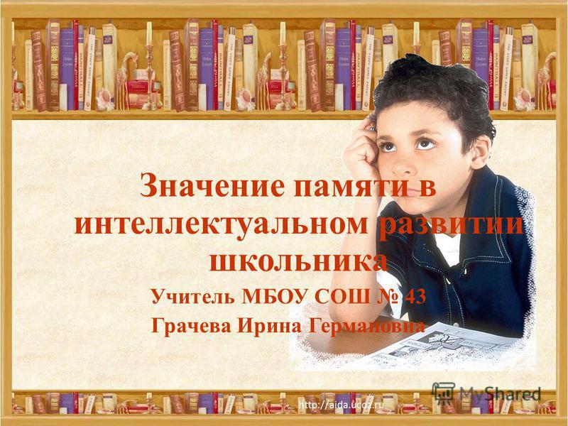 Значение памяти в интеллектуальном развитии школьника Учитель МБОУ СОШ 43 Грачева Ирина Германовна