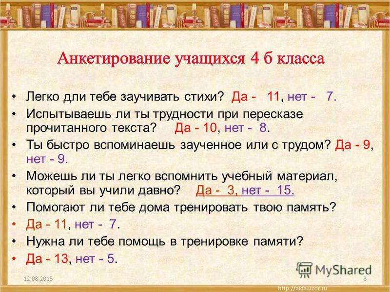 Легко дли тебе заучивать стихи? Да - 11, нет - 7. Испытываешь ли ты трудности при пересказе прочитанного текста? Да - 10, нет - 8. Ты быстро вспоминаешь заученное или с трудом? Да - 9, нет - 9. Можешь ли ты легко вспомнить учебный материал, который в