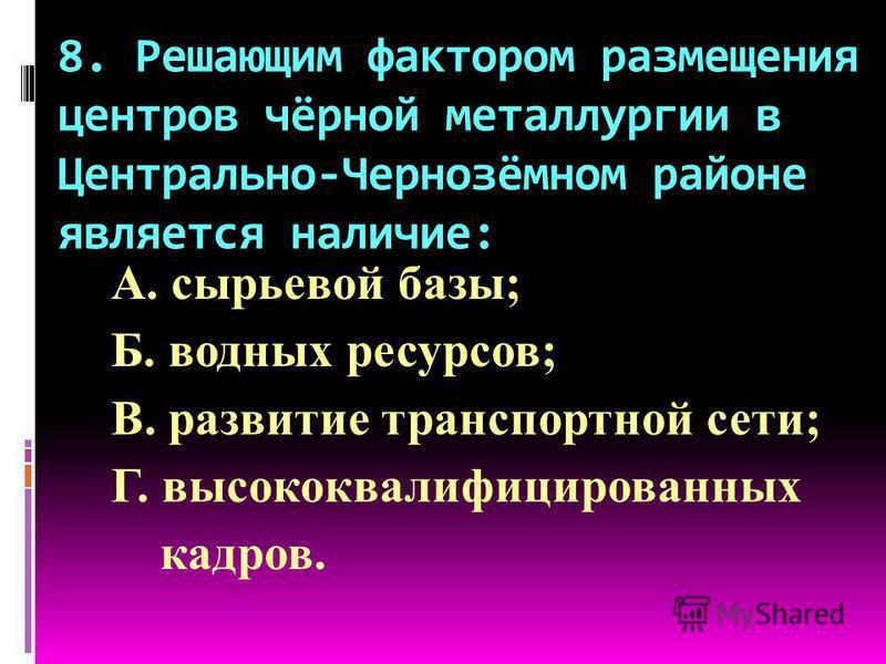 8. Решающим фактором размещения центров чёрной металлургии в Центрально-Чернозёмном районе является наличие: А. сырьевой базы; Б. водных ресурсов; В. развитие транспортной сети; Г. высококвалифицированных кадров.