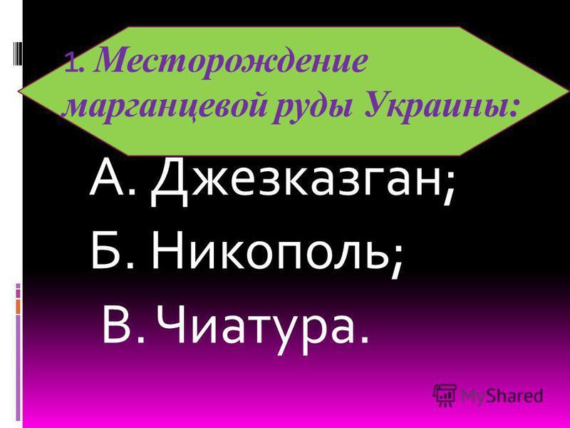 А. Джезказган; Б. Никополь; В. Чиатура. 1. Месторождение марганцевой руды Украины: