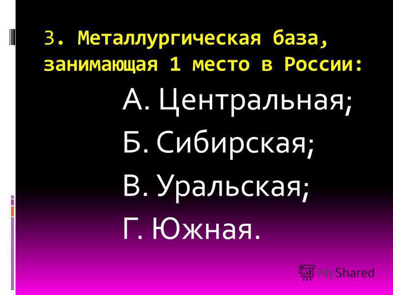 3. Металлургическая база, занимающая 1 место в России: А. Центральная; Б. Сибирская; В. Уральская; Г. Южная.