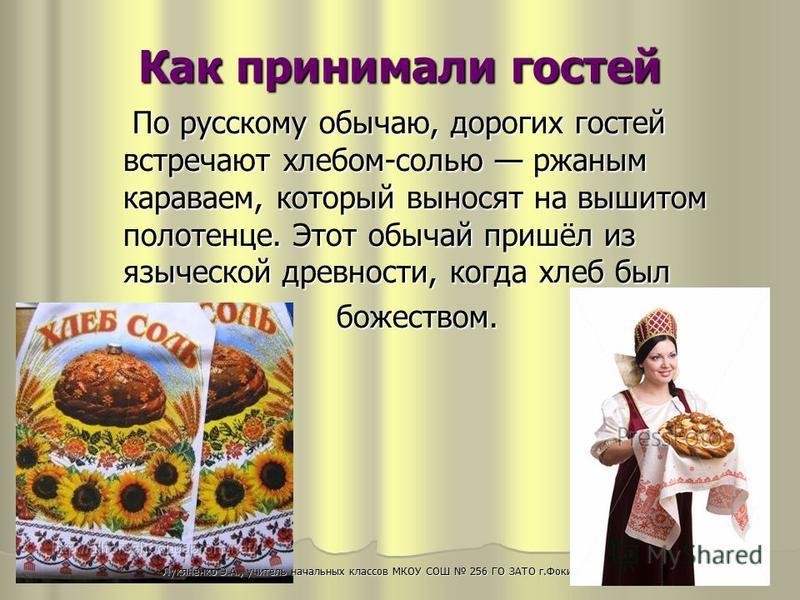 По русскому обычаю, дорогих гостей встречают хлебом-солью ржаным караваем, который выносят на вышитом полотенце. Этот обычай пришёл из языческой древности, когда хлеб был По русскому обычаю, дорогих гостей встречают хлебом-солью ржаным караваем, кото