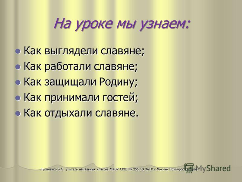 На уроке мы узнаем: Как выглядели славяне; Как выглядели славяне; Как работали славяне; Как работали славяне; Как защищали Родину; Как защищали Родину; Как принимали гостей; Как принимали гостей; Как отдыхали славяне. Как отдыхали славяне. Лукяненко