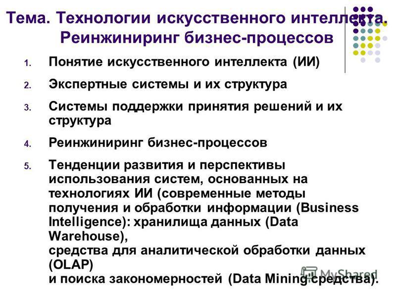 Тема. Технологии искусственного интеллекта. Реинжиниринг бизнес-процессов 1. Понятие искусственного интеллекта (ИИ) 2. Экспертные системы и их структура 3. Системы поддержки принятия решений и их структура 4. Реинжиниринг бизнес-процессов 5. Тенденци