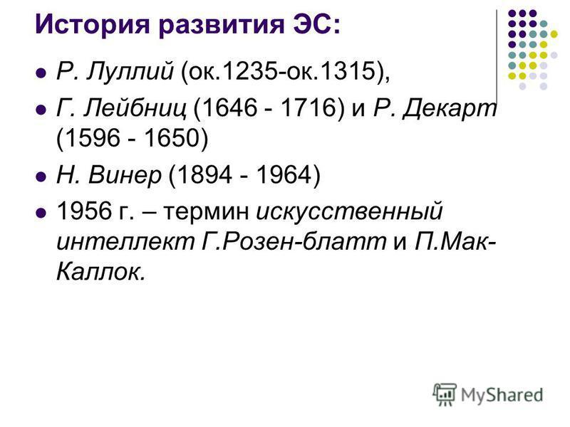 История развития ЭС: Р. Луллий (ок.1235-ок.1315), Г. Лейбниц (1646 - 1716) и Р. Декарт (1596 - 1650) Н. Винер (1894 - 1964) 1956 г. – термин искусственный интеллект Г.Розен-блат и П.Мак- Каллок.