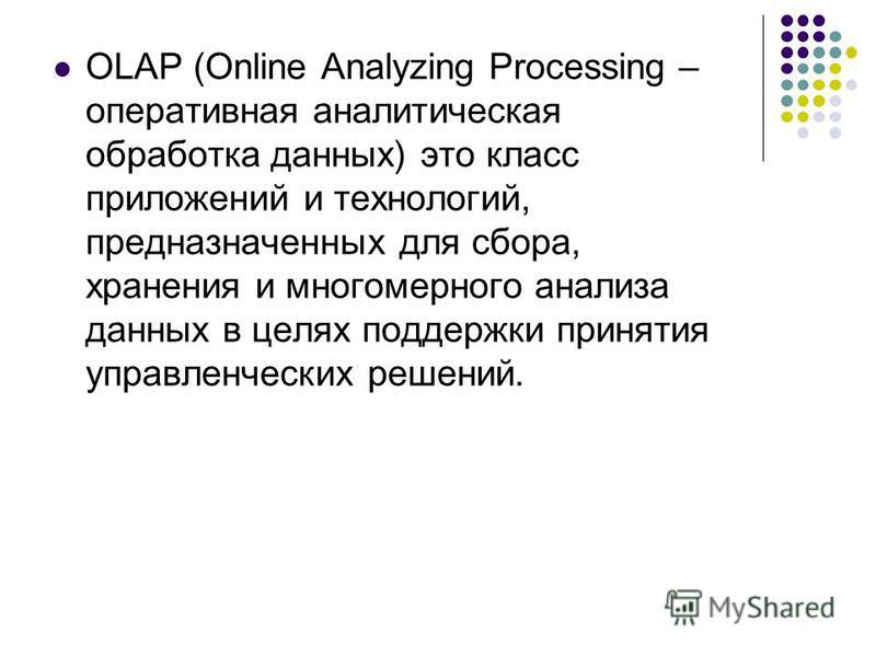 OLAP (Online Analyzing Processing – оперативная аналитическая обработка данных) это класс приложений и технологий, предназначенных для сбора, хранения и многомерного анализа данных в целях поддержки принятия управленческих решений.