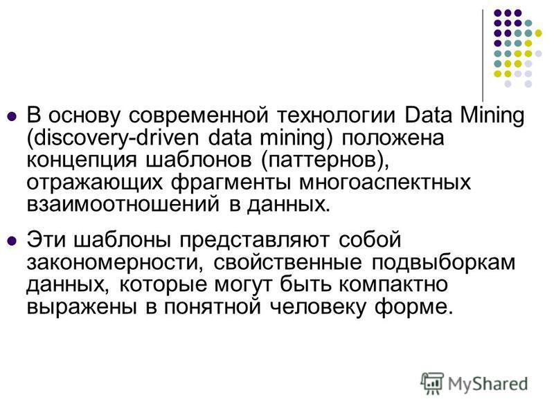 В основу современной технологии Data Mining (discovery-driven data mining) положена концепция шаблонов (паттернов), отражающих фрагменты многоаспектных взаимоотношений в данных. Эти шаблоны представляют собой закономерности, свойственные подвыборкам