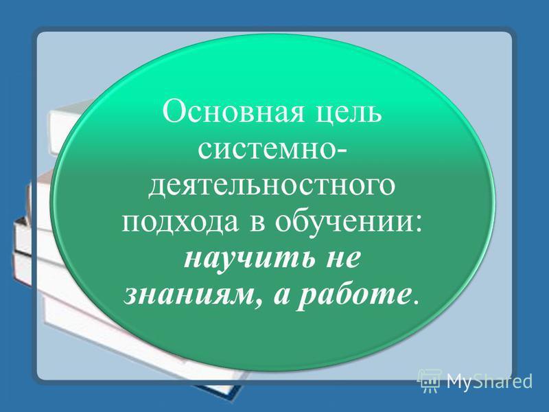 Основная цель системно- деятельностного подхода в обучении: научить не знаниям, а работе.