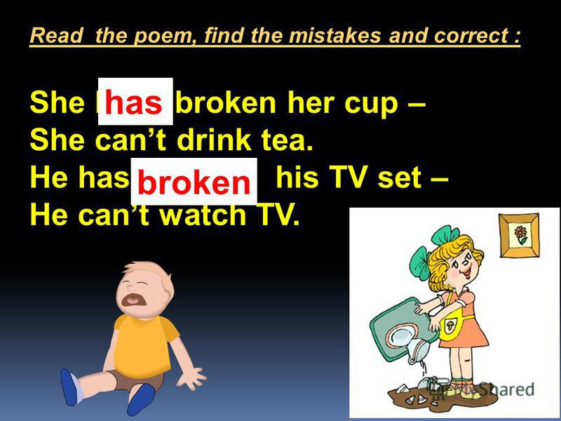 She have broken her cup – She cant drink tea. He has break his TV set – He cant watch TV. Read the poem, find the mistakes and correct : has broken