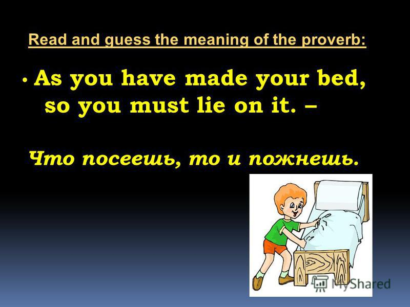 As you have made your bed, so you must lie on it. – Что посеешь, то и пожнешь. Read and guess the meaning of the proverb: