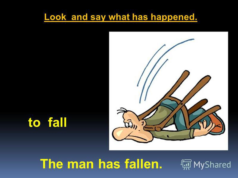 Look and say what has happened. The man has fallen. to fall