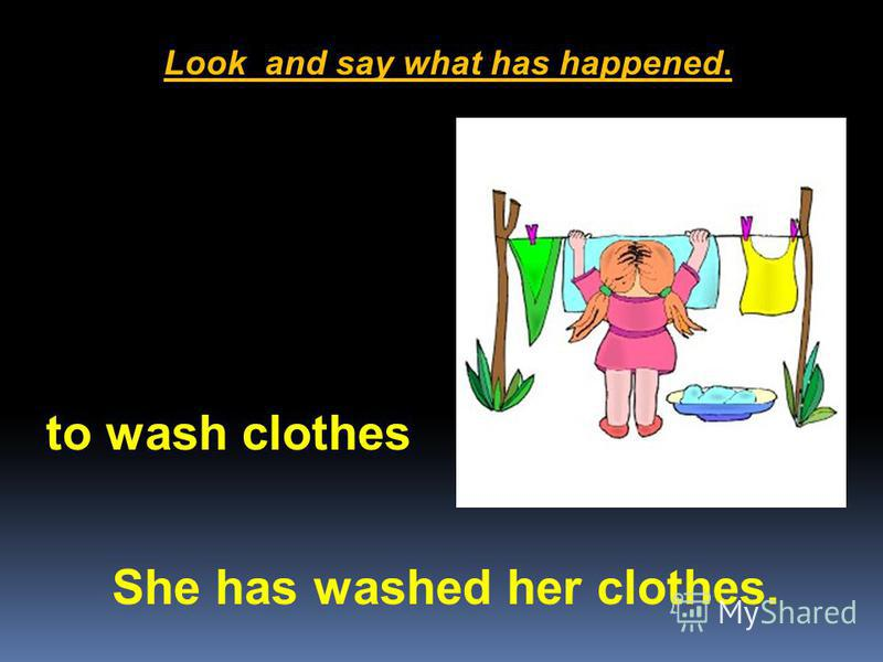 Look and say what has happened. She has washed her clothes. to wash clothes