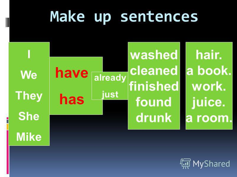 Make up sentences I We They She Mike already just washed cleaned finished found drunk have has hair. a book. work. juice. a room.