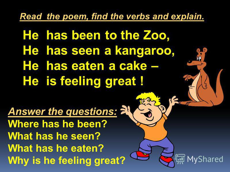He has been to the Zoo, He has seen a kangaroo, He has eaten a cake – He is feeling great ! Read the poem, find the verbs and explain. Answer the questions: Where has he been? What has he seen? What has he eaten? Why is he feeling great?