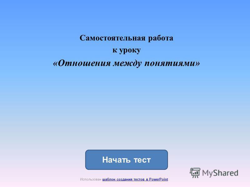 Начать тест Использован шаблон создания тестов в PowerPointшаблон создания тестов в PowerPoint Самостоятельная работа к уроку «Отношения между понятиями»