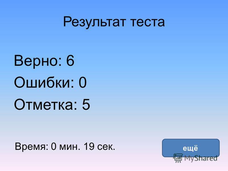 Результат теста Верно: 6 Ошибки: 0 Отметка: 5 Время: 0 мин. 19 сек. ещё