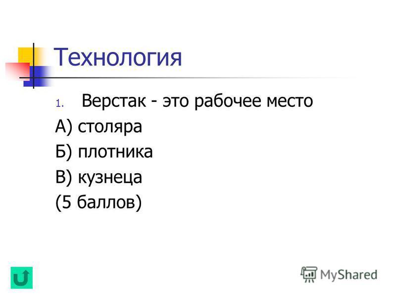 Технология 1. Верстак - это рабочее место А) столяра Б) плотника В) кузнеца (5 баллов)