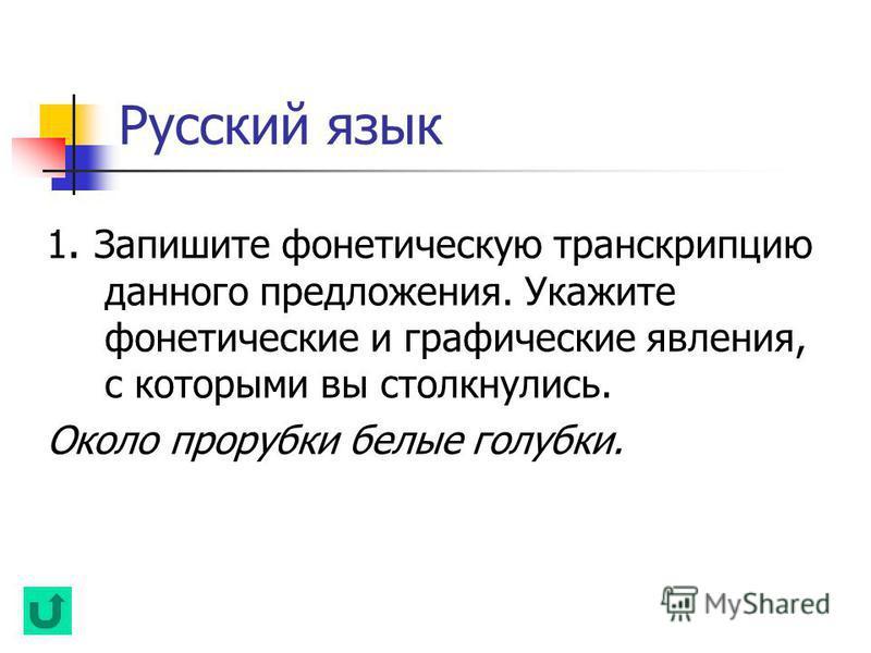 Русский язык 1. Запишите фонетическую транскрипцию данного предложения. Укажите фонетические и графические явления, с которыми вы столкнулись. Около прорубки белые голубки.