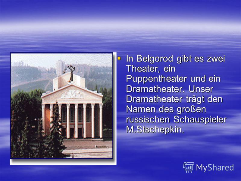 In Belgorod gibt es zwei Theater, ein Puppentheater und ein Dramatheater. Unser Dramatheater trägt den Namen des großen russischen Schauspieler M.Stschepkin. In Belgorod gibt es zwei Theater, ein Puppentheater und ein Dramatheater. Unser Dramatheater