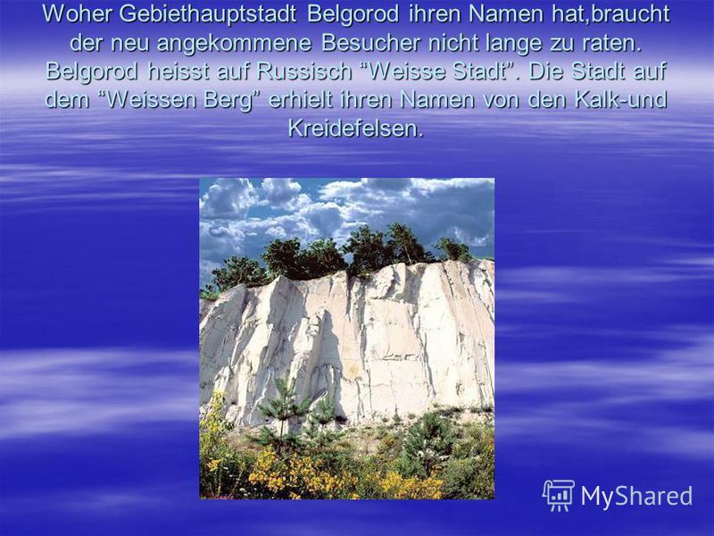 Woher Gebiethauptstadt Belgorod ihren Namen hat,braucht der neu angekommene Besucher nicht lange zu raten. Belgorod heisst auf Russisch Weisse Stadt. Die Stadt auf dem Weissen Berg erhielt ihren Namen von den Kalk-und Kreidefelsen.
