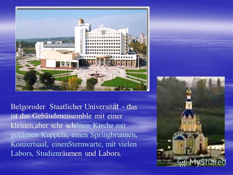 Belgoroder Staatlicher Universit ät - d as ist das Gebäudenensemble mit einer kleinen,aber sehr schönen Kirche mit goldenen Kuppeln, einen Springbrunnen, Konzertsaal, einenSternwarte, mit vielen Labors, Studienräumen und Labors.