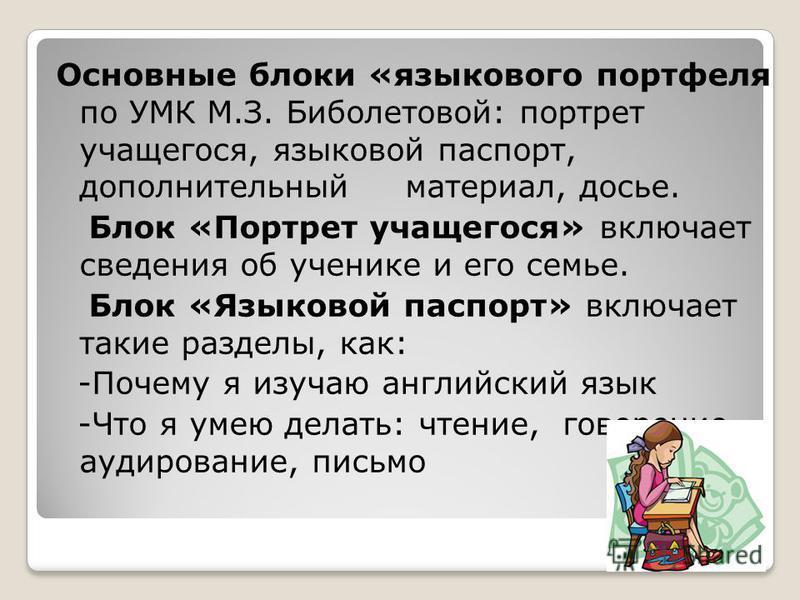 Основные блоки «языкового портфеля по УМК М.З. Биболетовой: портрет учащегося, языковой паспорт, дополнительный материал, досье. Блок «Портрет учащегося» включает сведения об ученике и его семье. Блок «Языковой паспорт» включает такие разделы, как: -