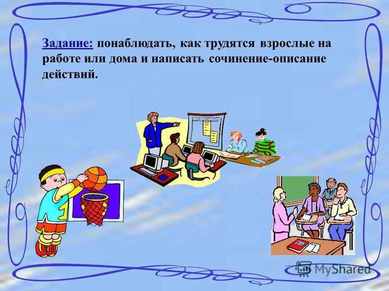 Задание: понаблюдать, как трудятся взрослые на работе или дома и написать сочинение-описание действий.