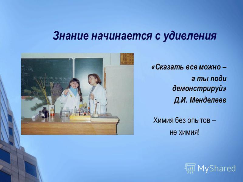 Знание начинается с удивления «Сказать все можно – а ты поди демонстрируй» Д.И. Менделеев Химия без опытов – не химия!