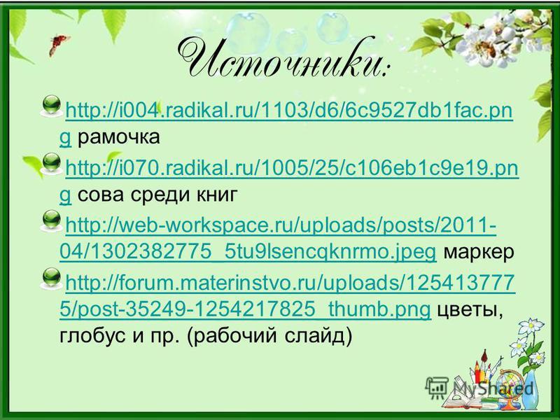 Источники : http://i004.radikal.ru/1103/d6/6c9527db1fac.pn ghttp://i004.radikal.ru/1103/d6/6c9527db1fac.pn g рамочка http://i070.radikal.ru/1005/25/c106eb1c9e19. pn ghttp://i070.radikal.ru/1005/25/c106eb1c9e19. pn g сова среди книг http://web-workspa