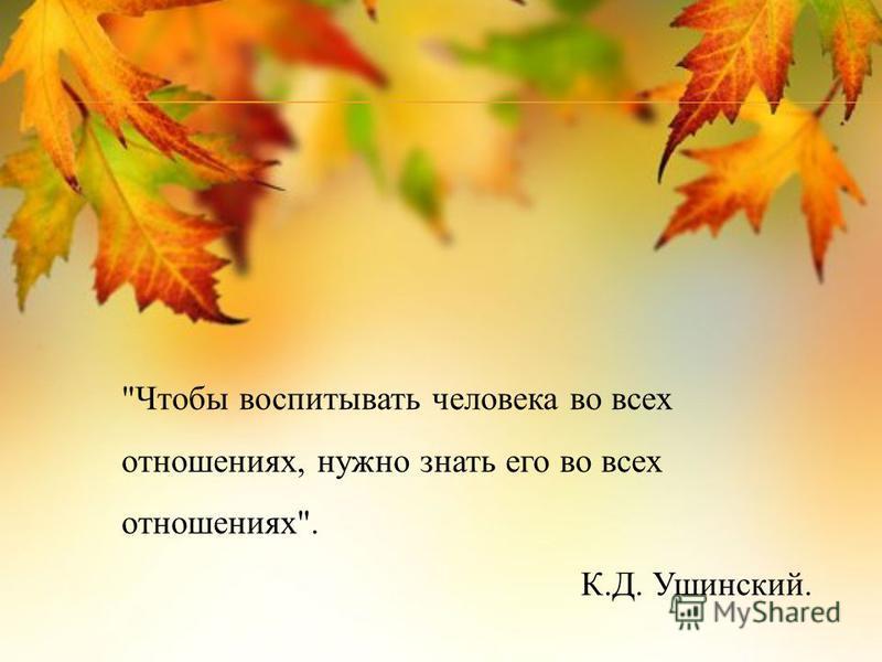 Чтобы воспитывать человека во всех отношениях, нужно знать его во всех отношениях. К.Д. Ушинский.