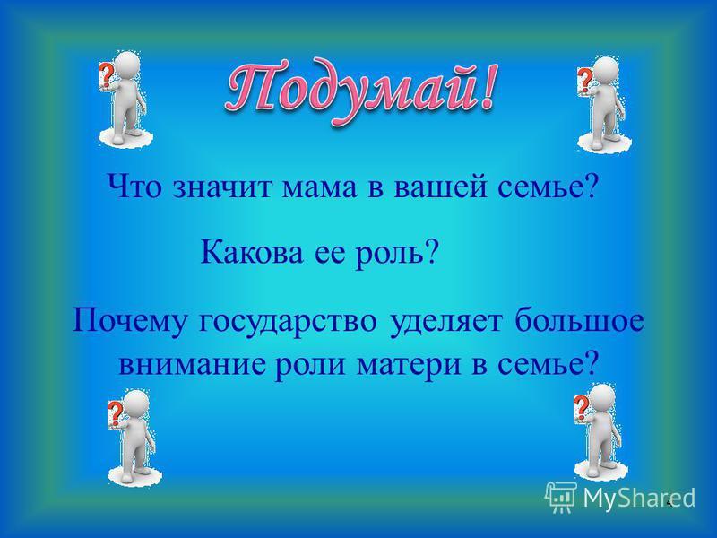 4 - Что значит мама в вашей семье? Какова ее роль? Почему государство уделяет большое внимание роли матери в семье?