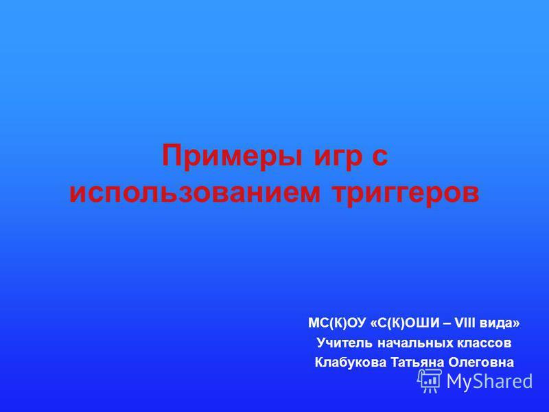 Примеры игр с использованием триггеров МС(К)ОУ «С(К)ОШИ – VIII вида» Учитель начальных классов Клабукова Татьяна Олеговна