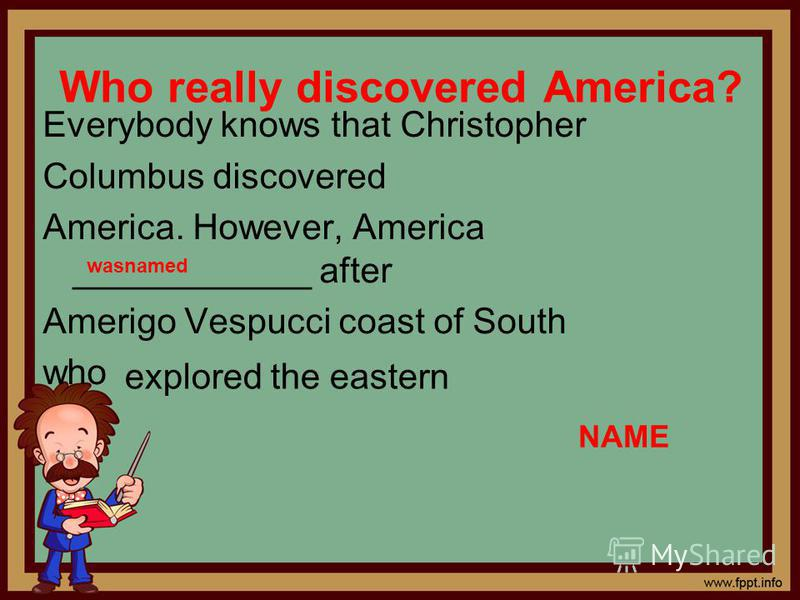 Who really discovered America? Everybody knows that Christopher Columbus discovered America. However, America ____________ after Amerigo Vespucci coast of South who explored the eastern NAME wasnamed