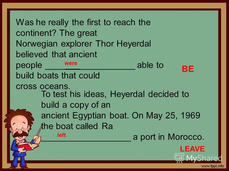 Was he really the first to reach the continent? The great Norwegian explorer Thor Heyerdal believed that ancient people __________________ able to build boats that could cross oceans. BE To test his ideas, Heyerdal decided to build a copy of an ancie