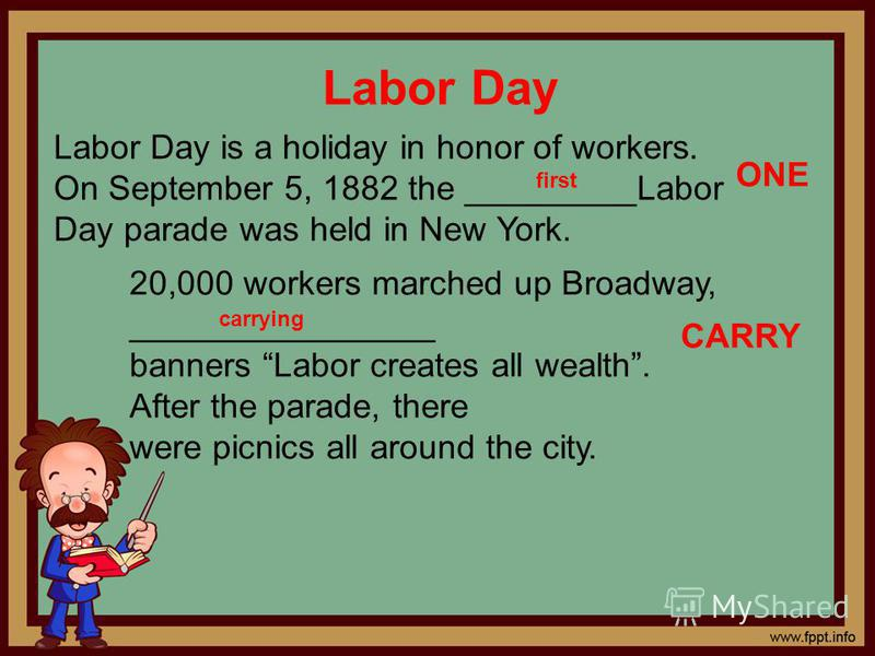 Labor Day Labor Day is a holiday in honor of workers. On September 5, 1882 the _________Labor Day parade was held in New York. ONE 20,000 workers marched up Broadway, ________________ banners Labor creates all wealth. After the parade, there were pic