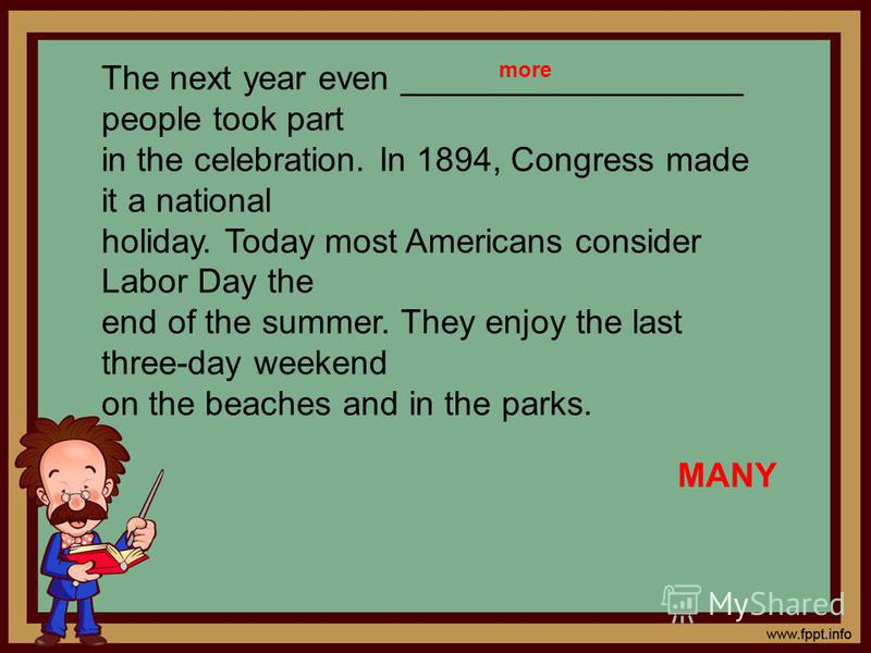 The next year even __________________ people took part in the celebration. In 1894, Congress made it a national holiday. Today most Americans consider Labor Day the end of the summer. They enjoy the last three-day weekend on the beaches and in the pa