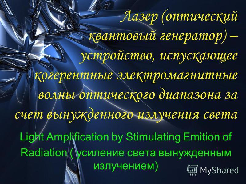 Лазер (оптический квантовый генератор) – устройство, испускающее когерентные электромагнитные волны оптического диапазона за счет вынужденного излучения света Light Amplification by Stimulating Emition of Radiation ( усиление света вынужденным излуче