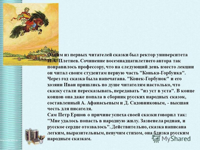Одним из первых читателей сказки был ректор университета П.А. Плетнев. Сочинение восемнадцатилетнего автора так понравилось профессору, что на следующий день вместо лекции он читал своим студентам первую часть