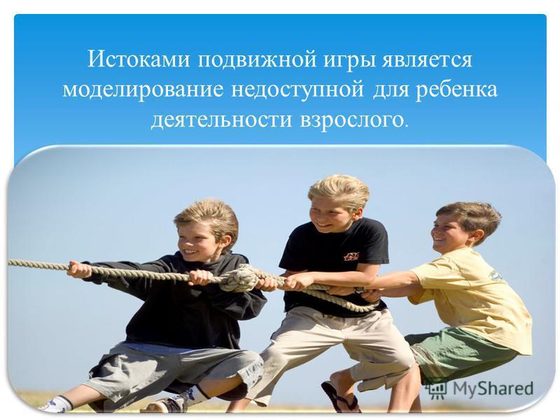 Истоками подвижной игры является моделирование недоступной для ребенка деятельности взрослого.