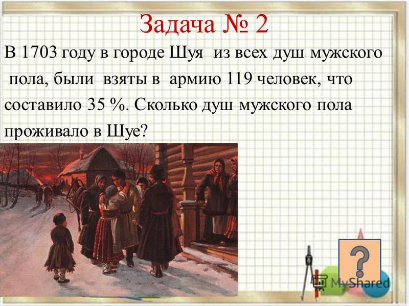 В 1703 году в городе Шуя из всех душ мужского пола, были взяты в армию 119 человек, что составило 35 %. Сколько душ мужского пола проживало в Шуе? Задача 2