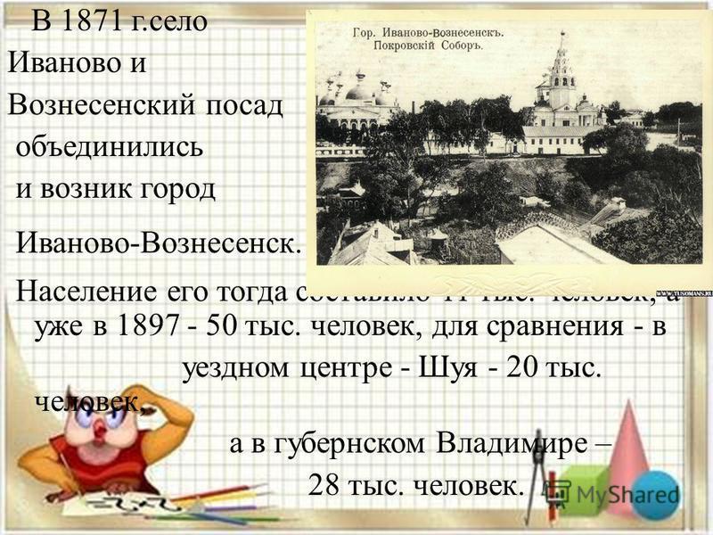 В 1871 г.село Иваново и Вознесенский посад объединились и возник город Иваново-Вознесенск. Население его тогда составило 11 тыс. человек, а уже в 1897 - 50 тыс. человек, для сравнения - в уездном центре - Шуя - 20 тыс. человек, а в губернском Владими