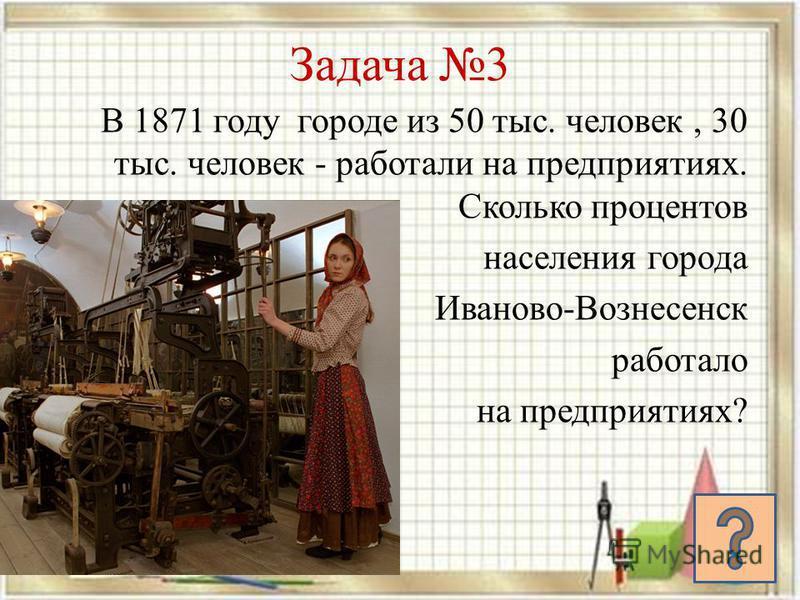 Задача 3 В 1871 году городе из 50 тыс. человек, 30 тыс. человек - работали на предприятиях. Сколько процентов населения города Иваново-Вознесенск работало на предприятиях?