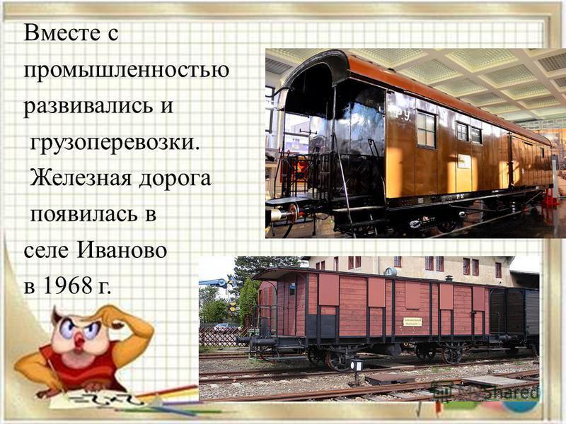 Вместе с промышленностью развивались и грузоперевозки. Железная дорога появилась в селе Иваново в 1968 г.
